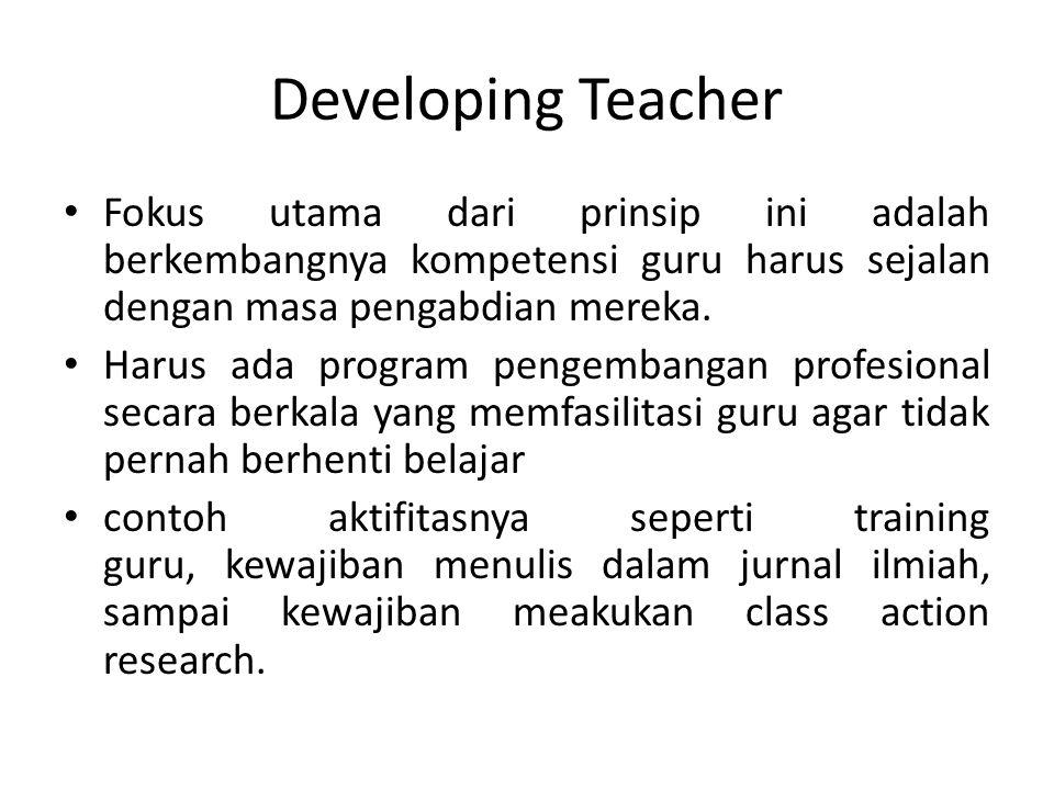 Developing Teacher Fokus utama dari prinsip ini adalah berkembangnya kompetensi guru harus sejalan dengan masa pengabdian mereka. Harus ada program pe