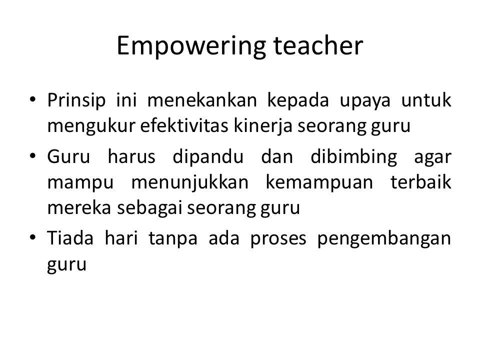 Empowering teacher Prinsip ini menekankan kepada upaya untuk mengukur efektivitas kinerja seorang guru Guru harus dipandu dan dibimbing agar mampu men