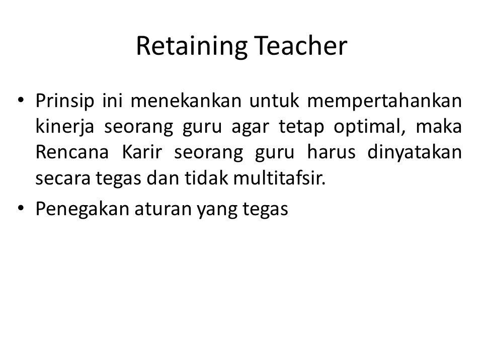Retaining Teacher Prinsip ini menekankan untuk mempertahankan kinerja seorang guru agar tetap optimal, maka Rencana Karir seorang guru harus dinyataka