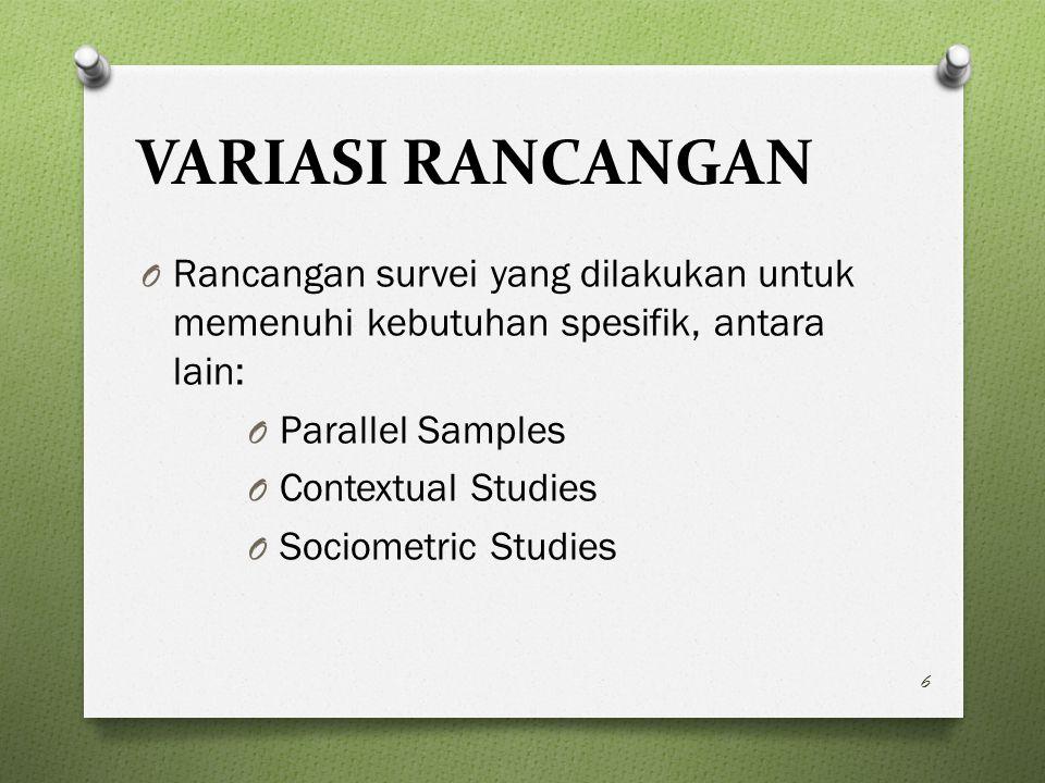 VARIASI RANCANGAN O Rancangan survei yang dilakukan untuk memenuhi kebutuhan spesifik, antara lain: O Parallel Samples O Contextual Studies O Sociometric Studies 6