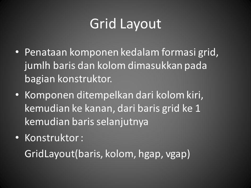 Grid Layout Penataan komponen kedalam formasi grid, jumlh baris dan kolom dimasukkan pada bagian konstruktor. Komponen ditempelkan dari kolom kiri, ke