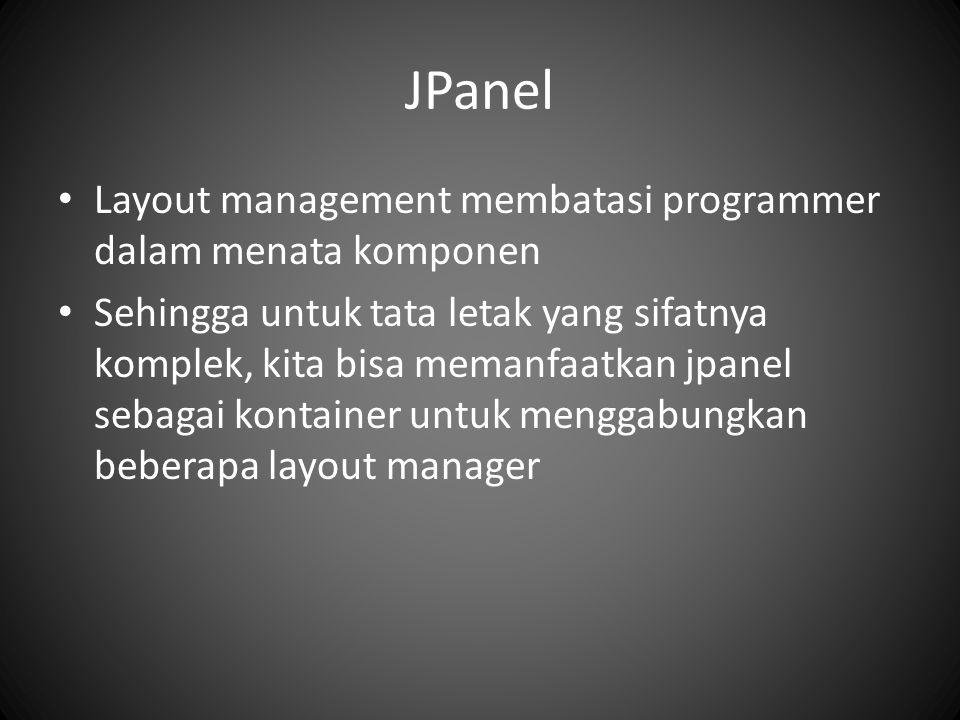 JPanel Layout management membatasi programmer dalam menata komponen Sehingga untuk tata letak yang sifatnya komplek, kita bisa memanfaatkan jpanel seb