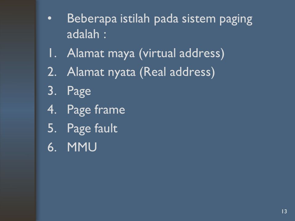 13 Beberapa istilah pada sistem paging adalah : 1.Alamat maya (virtual address) 2.Alamat nyata (Real address) 3.Page 4.Page frame 5.Page fault 6.MMU