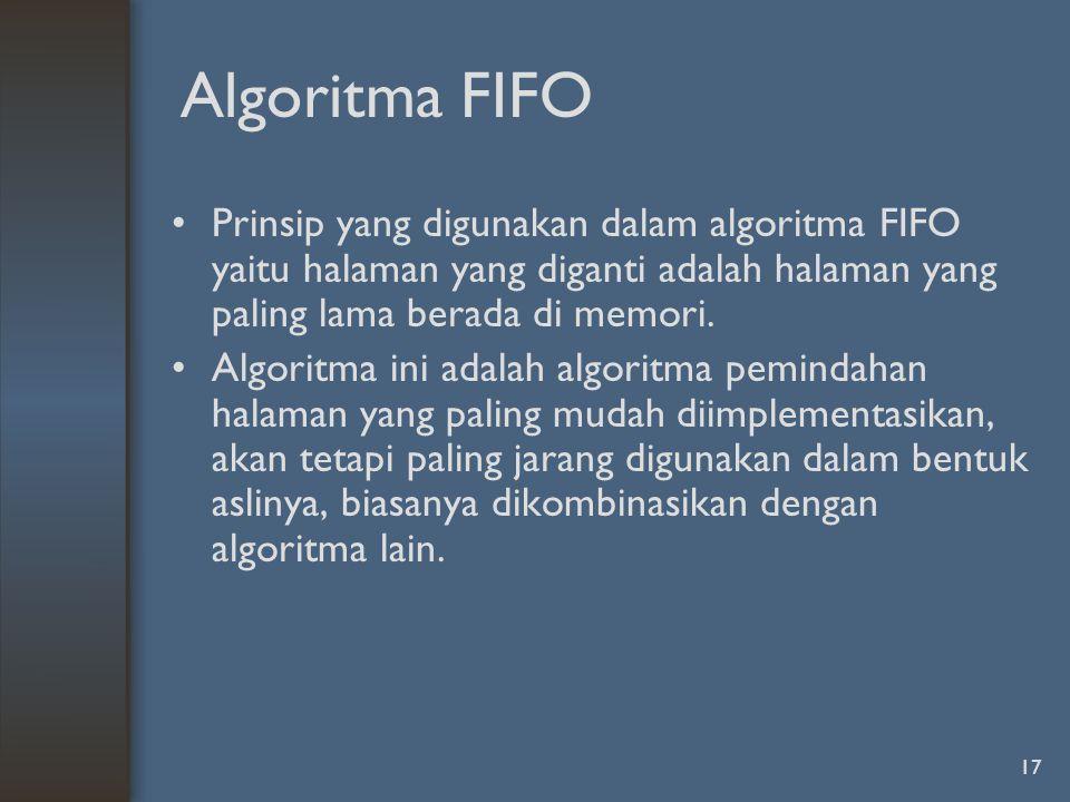 17 Algoritma FIFO Prinsip yang digunakan dalam algoritma FIFO yaitu halaman yang diganti adalah halaman yang paling lama berada di memori.