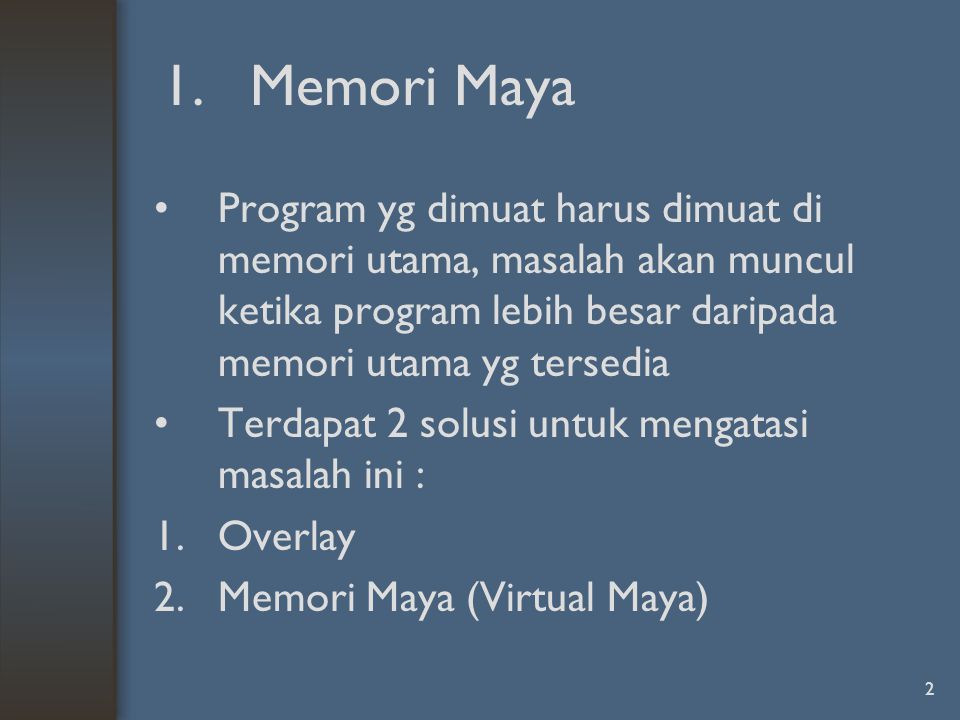 2 1.Memori Maya Program yg dimuat harus dimuat di memori utama, masalah akan muncul ketika program lebih besar daripada memori utama yg tersedia Terdapat 2 solusi untuk mengatasi masalah ini : 1.Overlay 2.Memori Maya (Virtual Maya)