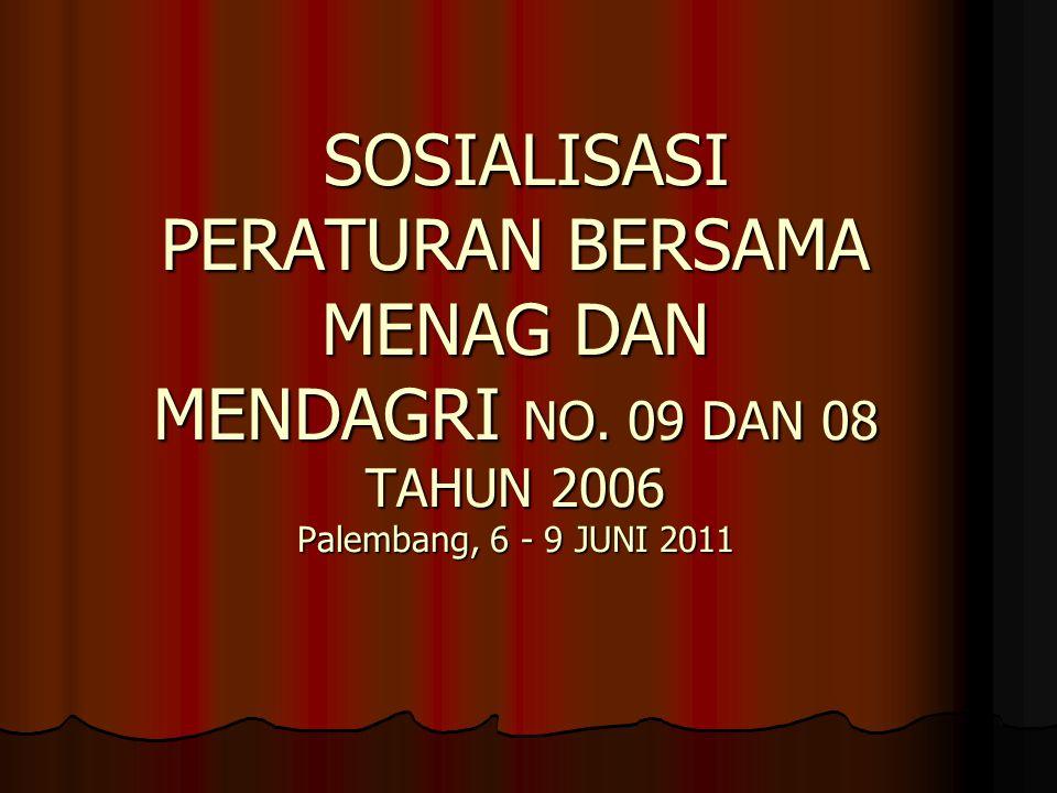 SOSIALISASI PERATURAN BERSAMA MENAG DAN MENDAGRI NO. 09 DAN 08 TAHUN 2006 Palembang, 6 - 9 JUNI 2011 SOSIALISASI PERATURAN BERSAMA MENAG DAN MENDAGRI