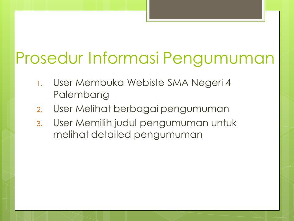 Prosedur Informasi Pengumuman 1. User Membuka Webiste SMA Negeri 4 Palembang 2. User Melihat berbagai pengumuman 3. User Memilih judul pengumuman untu