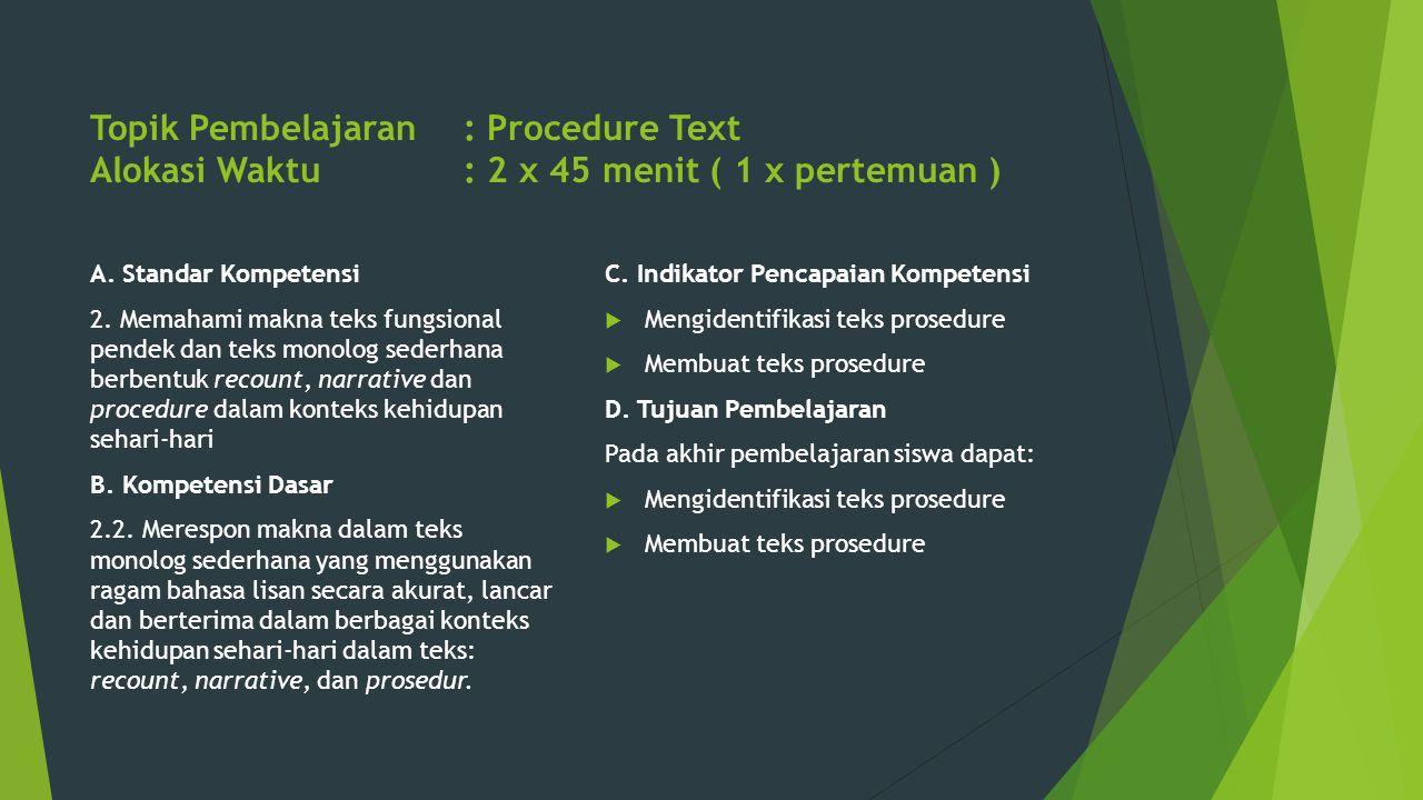 Topik Pembelajaran: Procedure Text Alokasi Waktu: 2 x 45 menit ( 1 x pertemuan ) A. Standar Kompetensi 2. Memahami makna teks fungsional pendek dan te