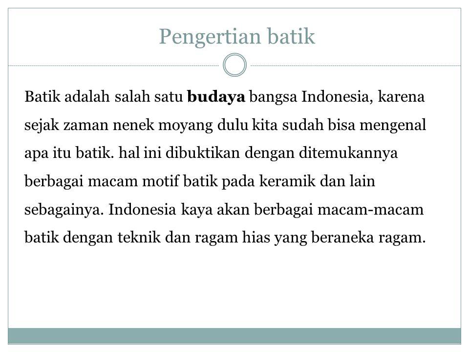 Pengertian batik Batik adalah salah satu budaya bangsa Indonesia, karena sejak zaman nenek moyang dulu kita sudah bisa mengenal apa itu batik. hal ini