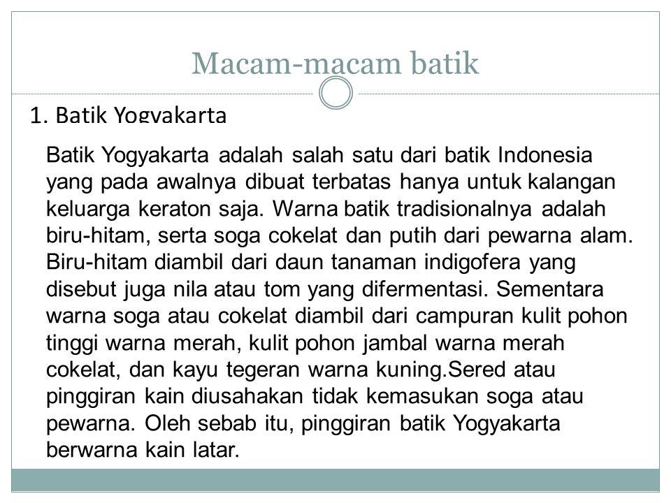 Macam-macam batik 1. Batik Yogyakarta Batik Yogyakarta adalah salah satu dari batik Indonesia yang pada awalnya dibuat terbatas hanya untuk kalangan k