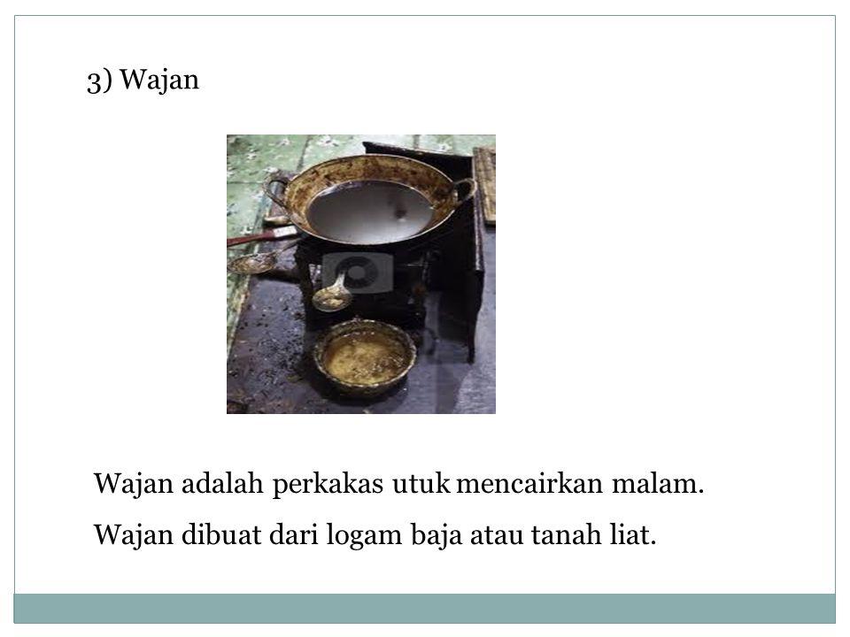 3) Wajan Wajan adalah perkakas utuk mencairkan malam. Wajan dibuat dari logam baja atau tanah liat.