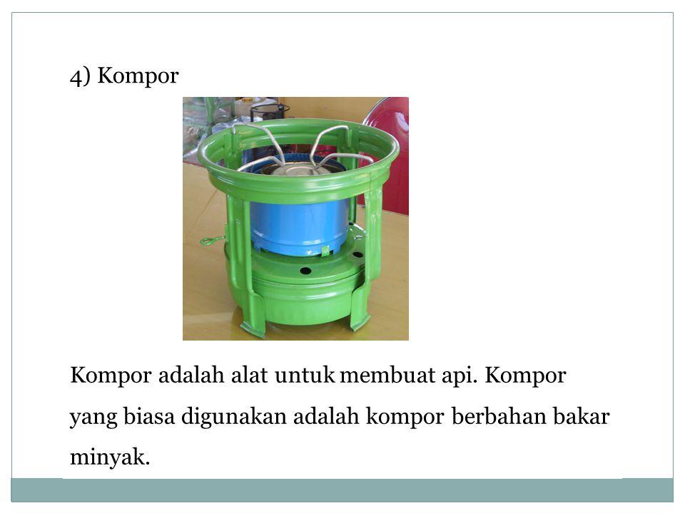 4) Kompor Kompor adalah alat untuk membuat api. Kompor yang biasa digunakan adalah kompor berbahan bakar minyak.
