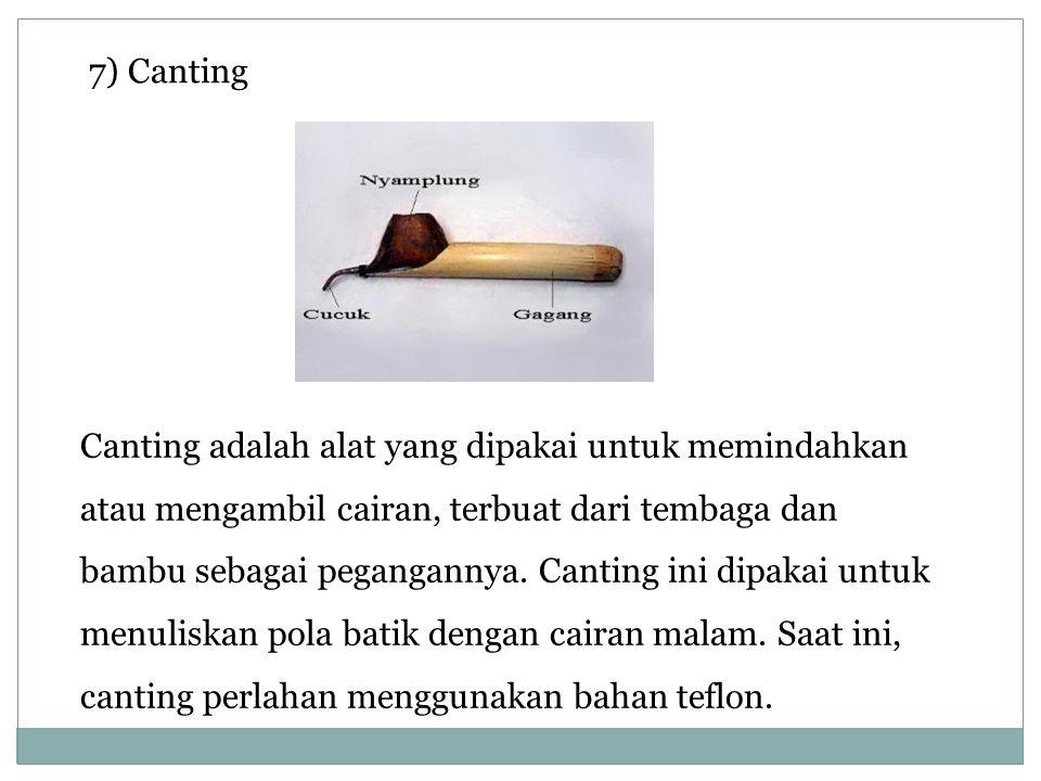 7) Canting Canting adalah alat yang dipakai untuk memindahkan atau mengambil cairan, terbuat dari tembaga dan bambu sebagai pegangannya. Canting ini d