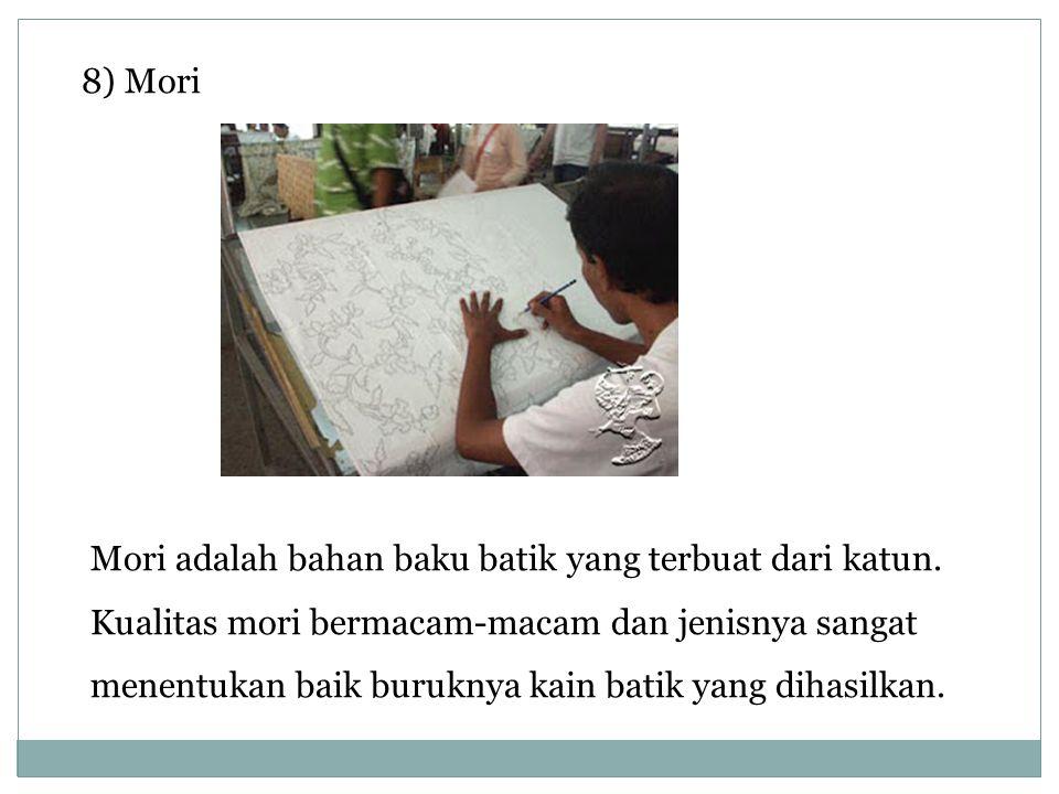 8) Mori Mori adalah bahan baku batik yang terbuat dari katun. Kualitas mori bermacam-macam dan jenisnya sangat menentukan baik buruknya kain batik yan
