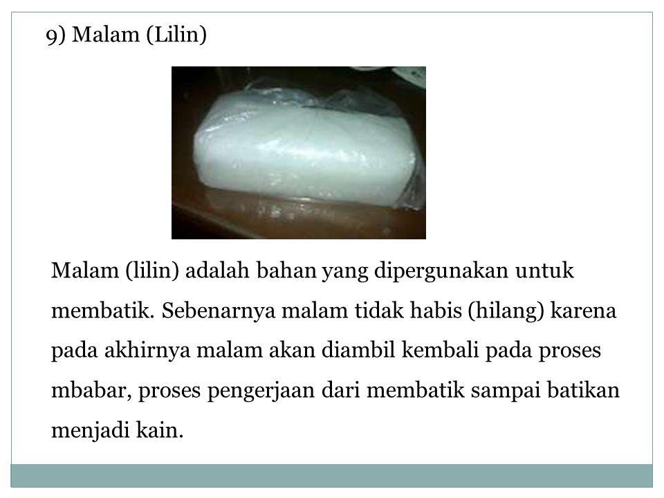 9) Malam (Lilin) Malam (lilin) adalah bahan yang dipergunakan untuk membatik. Sebenarnya malam tidak habis (hilang) karena pada akhirnya malam akan di