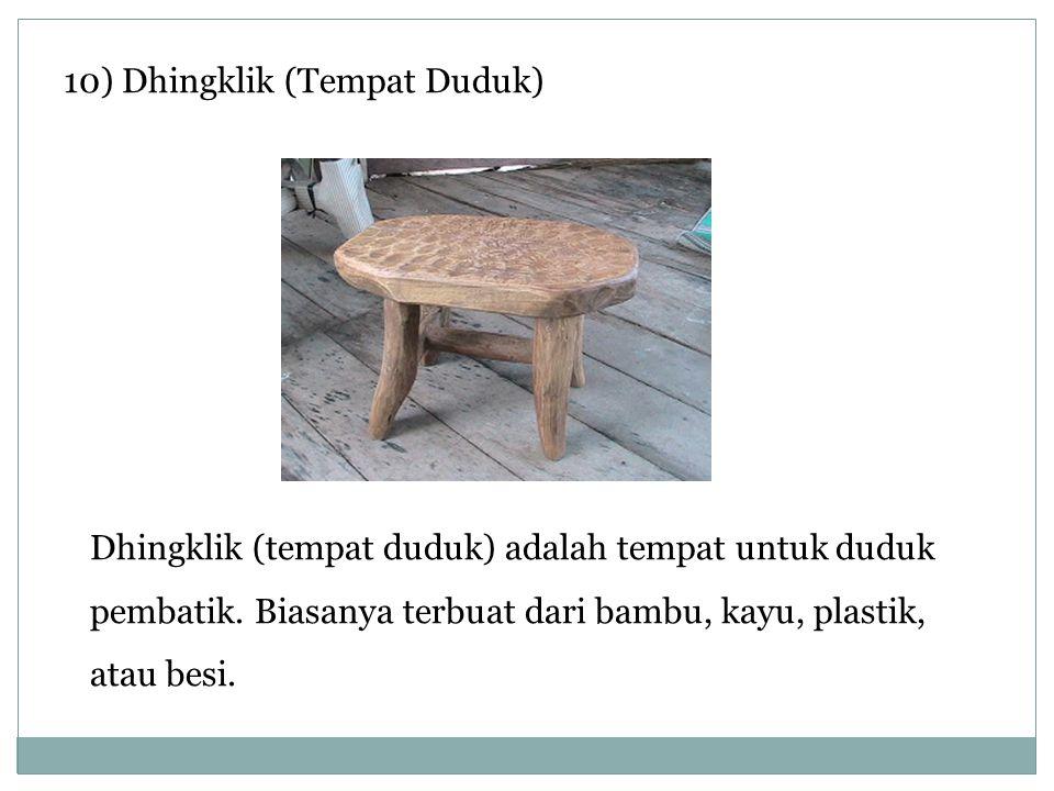 10) Dhingklik (Tempat Duduk) Dhingklik (tempat duduk) adalah tempat untuk duduk pembatik. Biasanya terbuat dari bambu, kayu, plastik, atau besi.