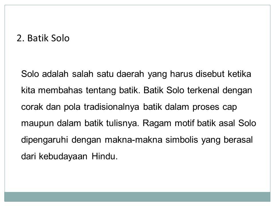 2. Batik Solo Solo adalah salah satu daerah yang harus disebut ketika kita membahas tentang batik. Batik Solo terkenal dengan corak dan pola tradision