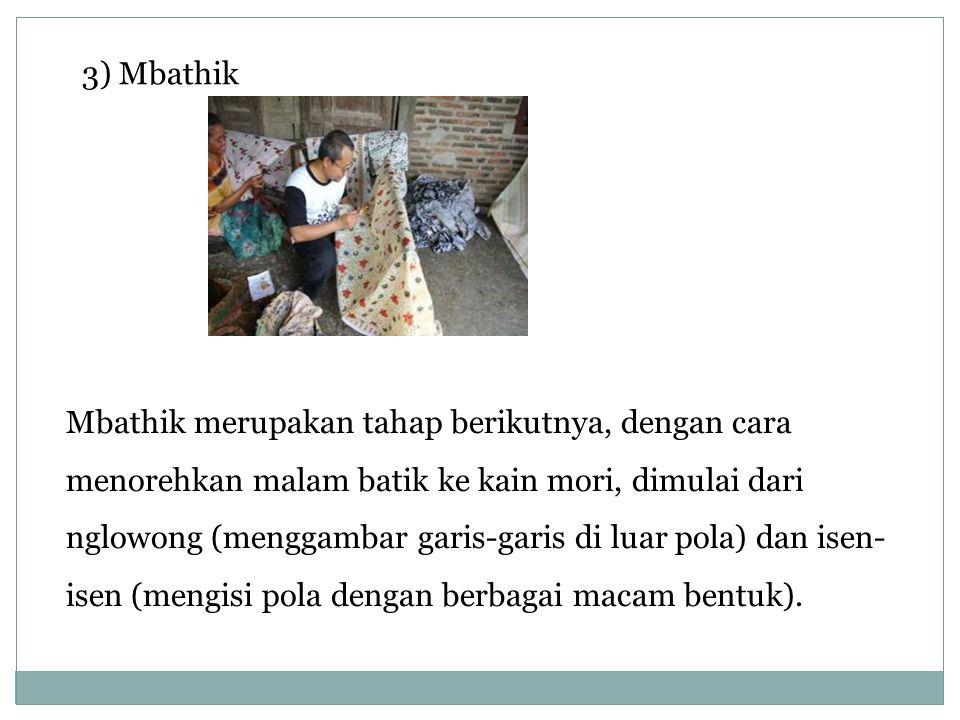3) Mbathik Mbathik merupakan tahap berikutnya, dengan cara menorehkan malam batik ke kain mori, dimulai dari nglowong (menggambar garis-garis di luar