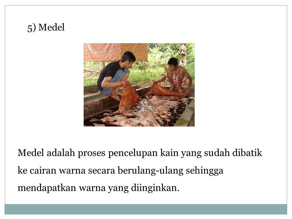 5) Medel Medel adalah proses pencelupan kain yang sudah dibatik ke cairan warna secara berulang-ulang sehingga mendapatkan warna yang diinginkan.
