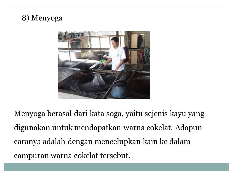 8) Menyoga Menyoga berasal dari kata soga, yaitu sejenis kayu yang digunakan untuk mendapatkan warna cokelat. Adapun caranya adalah dengan mencelupkan