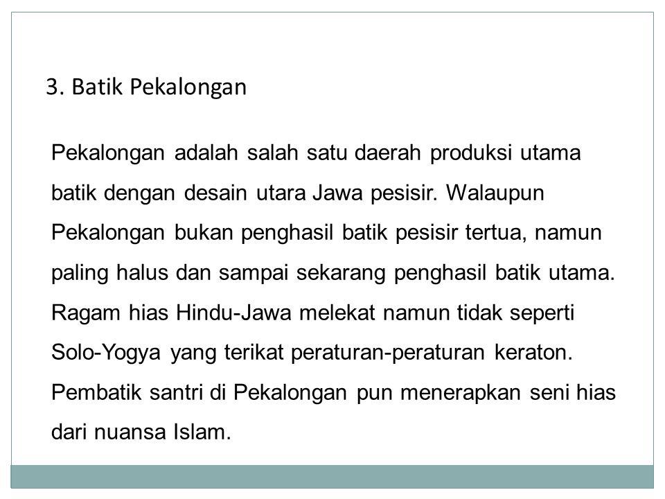 3. Batik Pekalongan Pekalongan adalah salah satu daerah produksi utama batik dengan desain utara Jawa pesisir. Walaupun Pekalongan bukan penghasil bat
