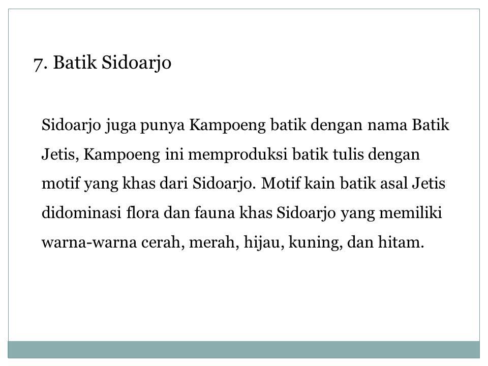 Sidoarjo juga punya Kampoeng batik dengan nama Batik Jetis, Kampoeng ini memproduksi batik tulis dengan motif yang khas dari Sidoarjo. Motif kain bati
