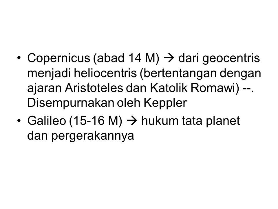Copernicus (abad 14 M)  dari geocentris menjadi heliocentris (bertentangan dengan ajaran Aristoteles dan Katolik Romawi) --. Disempurnakan oleh Keppl