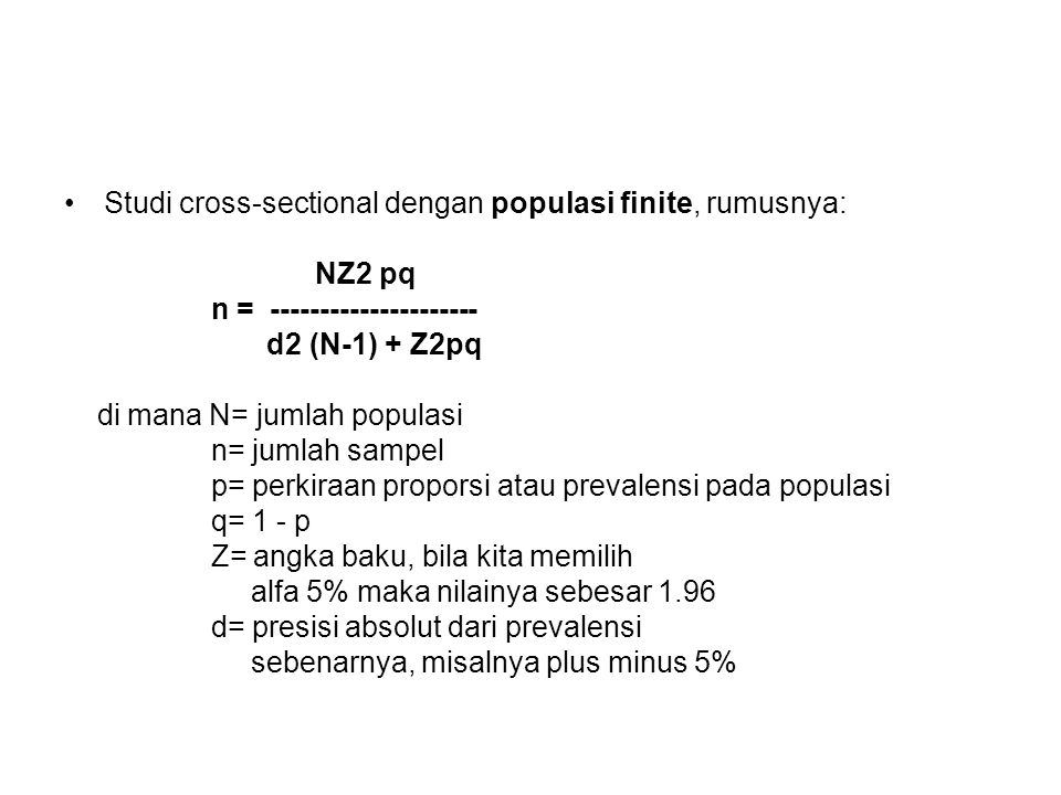 Studi cross-sectional dengan populasi finite, rumusnya: NZ2 pq n = --------------------- d2 (N-1) + Z2pq di mana N= jumlah populasi n= jumlah sampel p= perkiraan proporsi atau prevalensi pada populasi q= 1 - p Z= angka baku, bila kita memilih alfa 5% maka nilainya sebesar 1.96 d= presisi absolut dari prevalensi sebenarnya, misalnya plus minus 5%