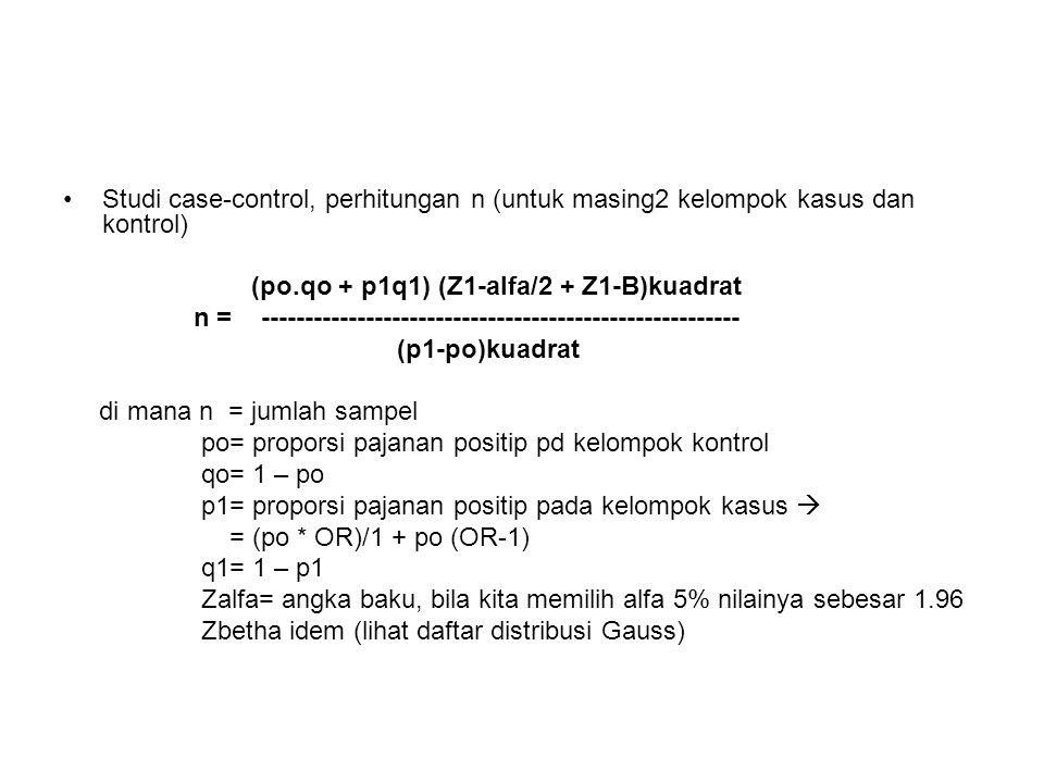 Studi case-control, perhitungan n (untuk masing2 kelompok kasus dan kontrol) (po.qo + p1q1) (Z1-alfa/2 + Z1-B)kuadrat n = ------------------------------------------------------- (p1-po)kuadrat di mana n = jumlah sampel po= proporsi pajanan positip pd kelompok kontrol qo= 1 – po p1= proporsi pajanan positip pada kelompok kasus  = (po * OR)/1 + po (OR-1) q1= 1 – p1 Zalfa= angka baku, bila kita memilih alfa 5% nilainya sebesar 1.96 Zbetha idem (lihat daftar distribusi Gauss)