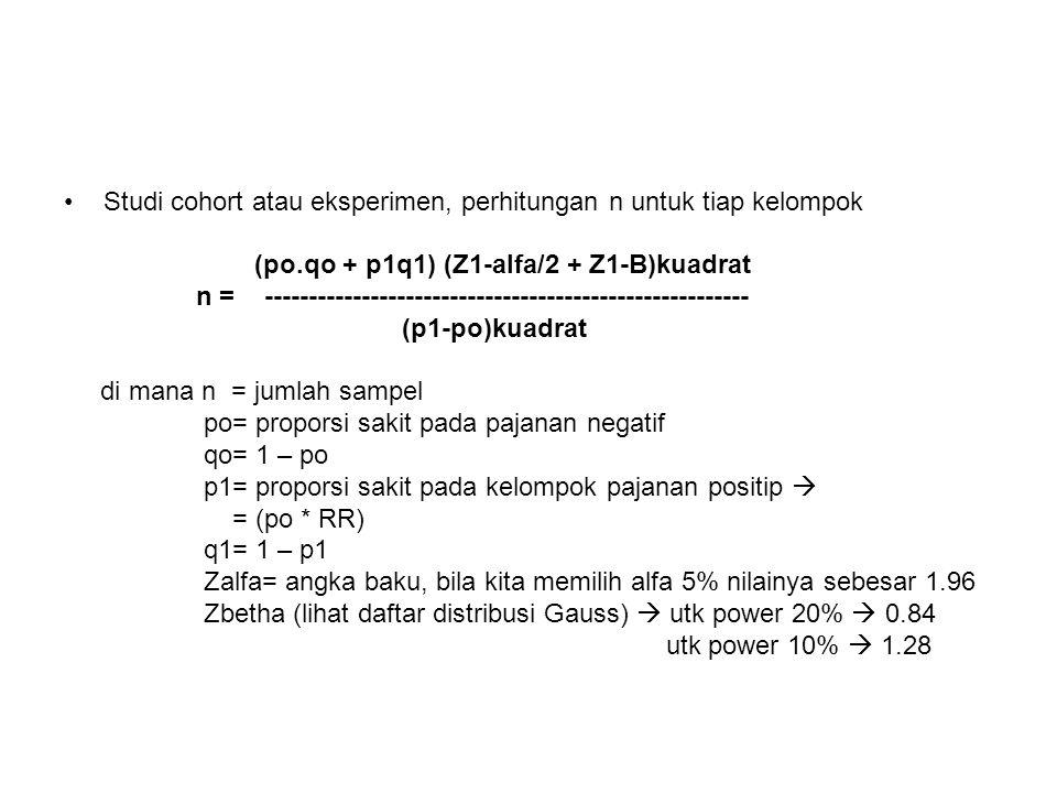 Studi cohort atau eksperimen, perhitungan n untuk tiap kelompok (po.qo + p1q1) (Z1-alfa/2 + Z1-B)kuadrat n = ------------------------------------------------------- (p1-po)kuadrat di mana n = jumlah sampel po= proporsi sakit pada pajanan negatif qo= 1 – po p1= proporsi sakit pada kelompok pajanan positip  = (po * RR) q1= 1 – p1 Zalfa= angka baku, bila kita memilih alfa 5% nilainya sebesar 1.96 Zbetha (lihat daftar distribusi Gauss)  utk power 20%  0.84 utk power 10%  1.28