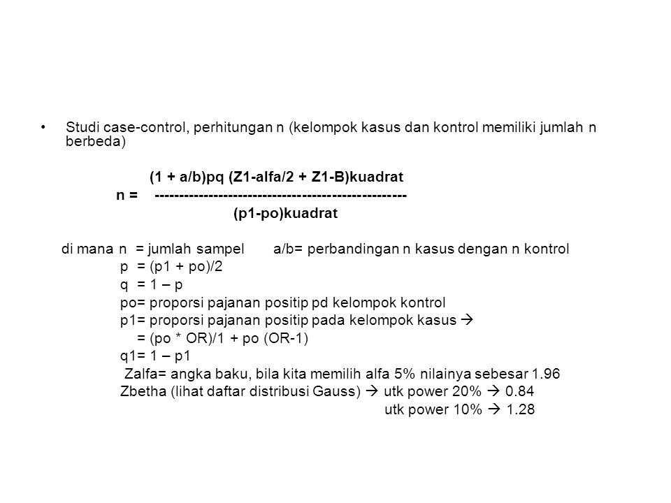 Studi case-control, perhitungan n (kelompok kasus dan kontrol memiliki jumlah n berbeda) (1 + a/b)pq (Z1-alfa/2 + Z1-B)kuadrat n = --------------------------------------------------- (p1-po)kuadrat di mana n = jumlah sampel a/b= perbandingan n kasus dengan n kontrol p = (p1 + po)/2 q = 1 – p po= proporsi pajanan positip pd kelompok kontrol p1= proporsi pajanan positip pada kelompok kasus  = (po * OR)/1 + po (OR-1) q1= 1 – p1 Zalfa= angka baku, bila kita memilih alfa 5% nilainya sebesar 1.96 Zbetha (lihat daftar distribusi Gauss)  utk power 20%  0.84 utk power 10%  1.28
