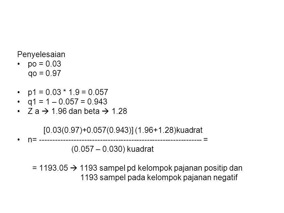 Penyelesaian po = 0.03 qo = 0.97 p1 = 0.03 * 1.9 = 0.057 q1 = 1 – 0.057 = 0.943 Z a  1.96 dan beta  1.28 [0.03(0.97)+0.057(0.943)] (1.96+1.28)kuadrat n= -------------------------------------------------------------- = (0.057 – 0.030) kuadrat = 1193.05  1193 sampel pd kelompok pajanan positip dan 1193 sampel pada kelompok pajanan negatif
