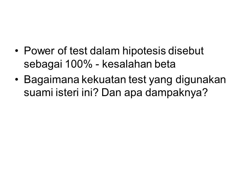 Power of test dalam hipotesis disebut sebagai 100% - kesalahan beta Bagaimana kekuatan test yang digunakan suami isteri ini? Dan apa dampaknya?