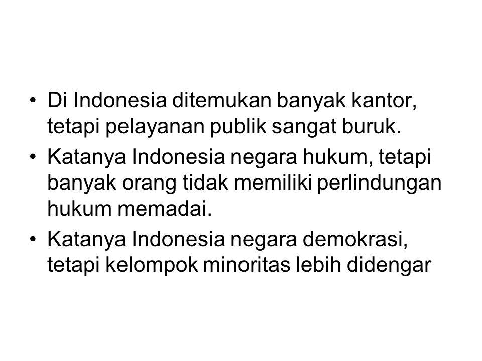 Di Indonesia ditemukan banyak kantor, tetapi pelayanan publik sangat buruk. Katanya Indonesia negara hukum, tetapi banyak orang tidak memiliki perlind