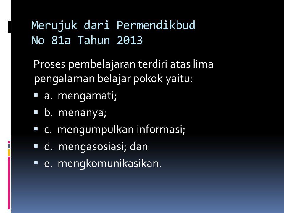 Merujuk dari Permendikbud No 81a Tahun 2013 Proses pembelajaran terdiri atas lima pengalaman belajar pokok yaitu:  a.