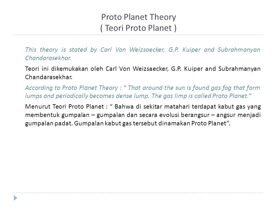 Proto Planet Theory ( Teori Proto Planet ) This theory is stated by Carl Von Weizsaecker, G.P. Kuiper and Subrahmanyan Chandarasekhar. Teori ini dikem