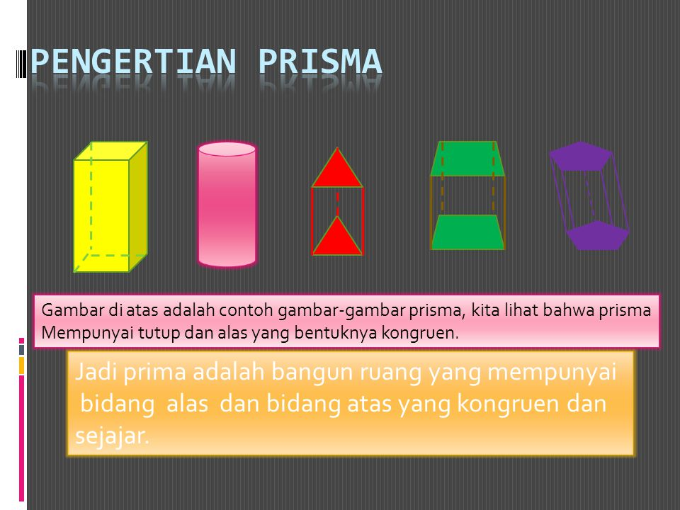 Gambar di atas adalah contoh gambar-gambar prisma, kita lihat bahwa prisma Mempunyai tutup dan alas yang bentuknya kongruen. Jadi prima adalah bangun
