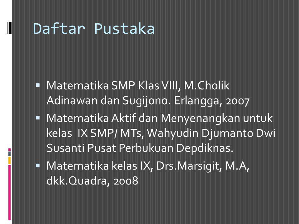 Daftar Pustaka  Matematika SMP Klas VIII, M.Cholik Adinawan dan Sugijono. Erlangga, 2007  Matematika Aktif dan Menyenangkan untuk kelas IX SMP/ MTs,