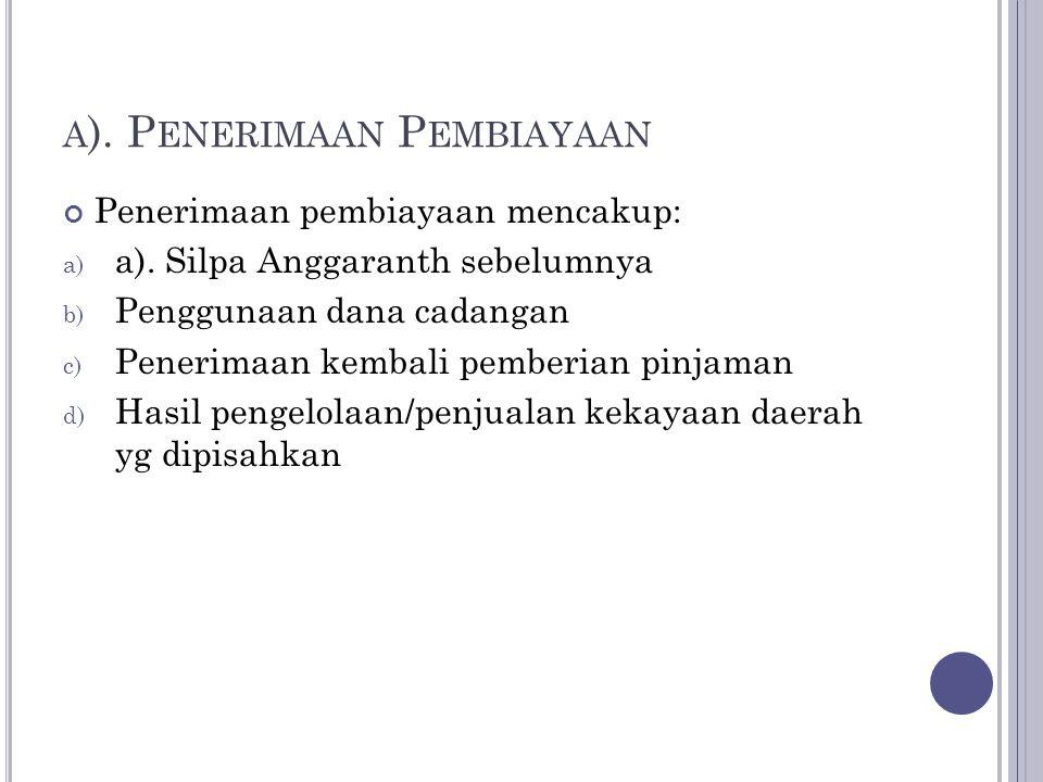 A ). P ENERIMAAN P EMBIAYAAN Penerimaan pembiayaan mencakup: a) a). Silpa Anggaranth sebelumnya b) Penggunaan dana cadangan c) Penerimaan kembali pemb