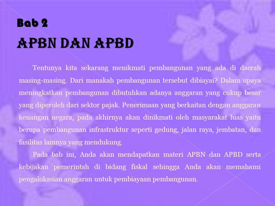 Bab 2 APBN dan APBD Tentunya kita sekarang menikmati pembangunan yang ada di daerah masing-masing. Dari manakah pembangunan tersebut dibiayai? Dalam u