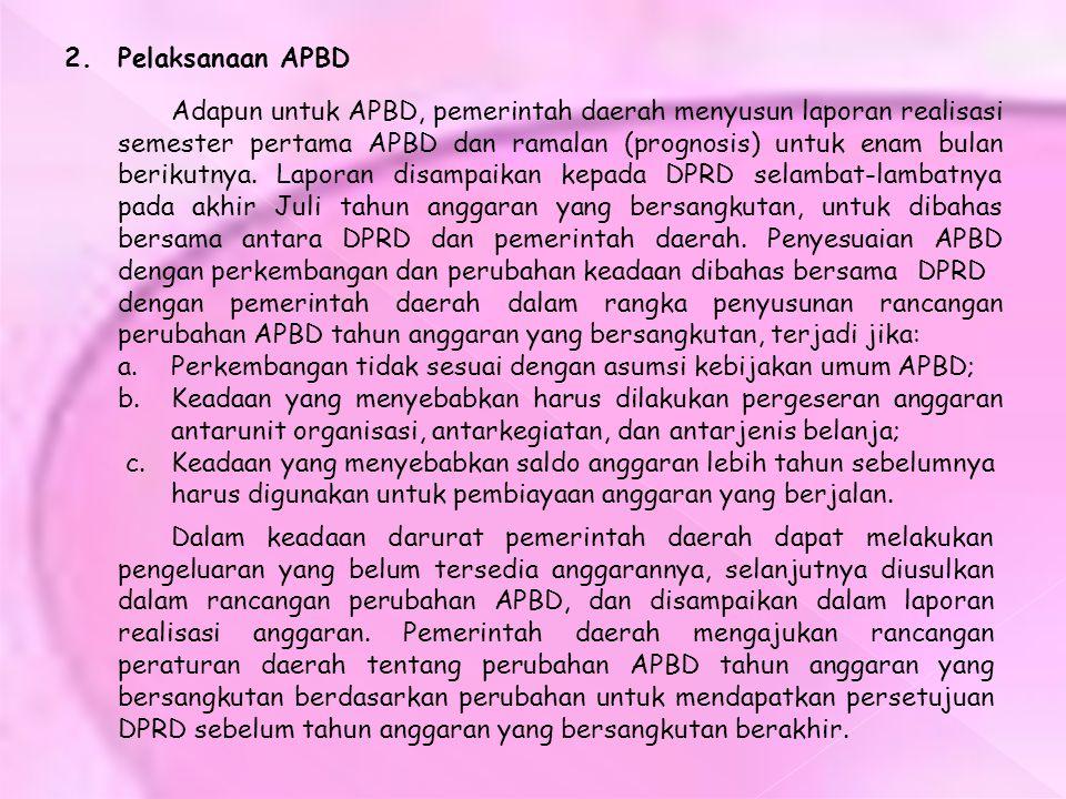 2. Pelaksanaan APBD Adapun untuk APBD, pemerintah daerah menyusun laporan realisasi semester pertama APBD dan ramalan (prognosis) untuk enam bulan ber