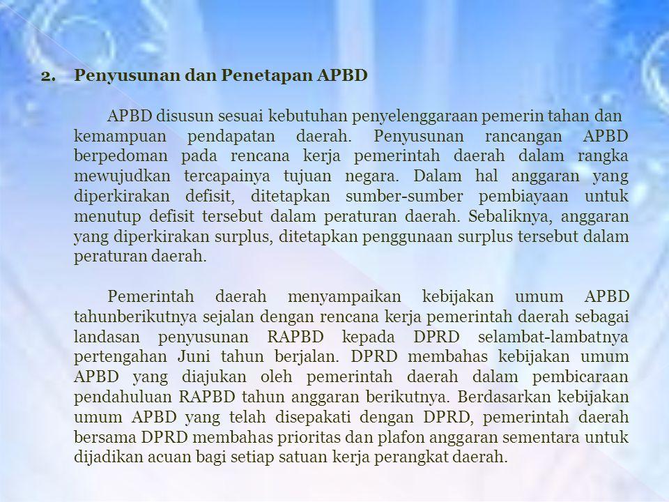 2. Penyusunan dan Penetapan APBD APBD disusun sesuai kebutuhan penyelenggaraan pemerin tahan dan kemampuan pendapatan daerah. Penyusunan rancangan APB