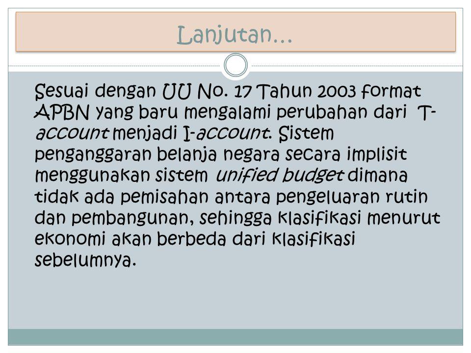 Lanjutan… Sesuai dengan UU No. 17 Tahun 2003 format APBN yang baru mengalami perubahan dari T- account menjadi I-account. Sistem penganggaran belanja