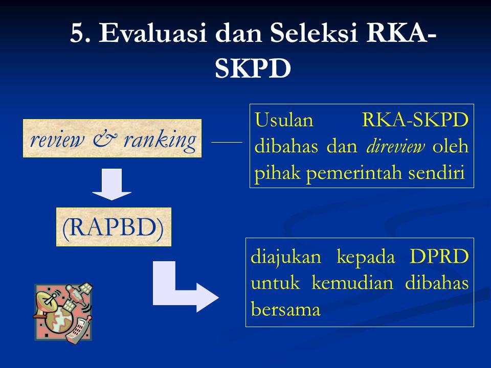 5. Evaluasi dan Seleksi RKA- SKPD review & ranking diajukan kepada DPRD untuk kemudian dibahas bersama Usulan RKA-SKPD dibahas dan direview oleh pihak