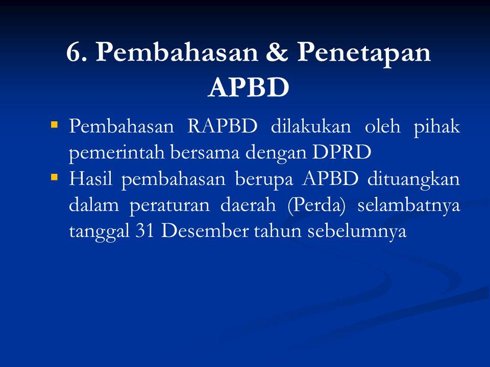 6. Pembahasan & Penetapan APBD  Pembahasan RAPBD dilakukan oleh pihak pemerintah bersama dengan DPRD  Hasil pembahasan berupa APBD dituangkan dalam