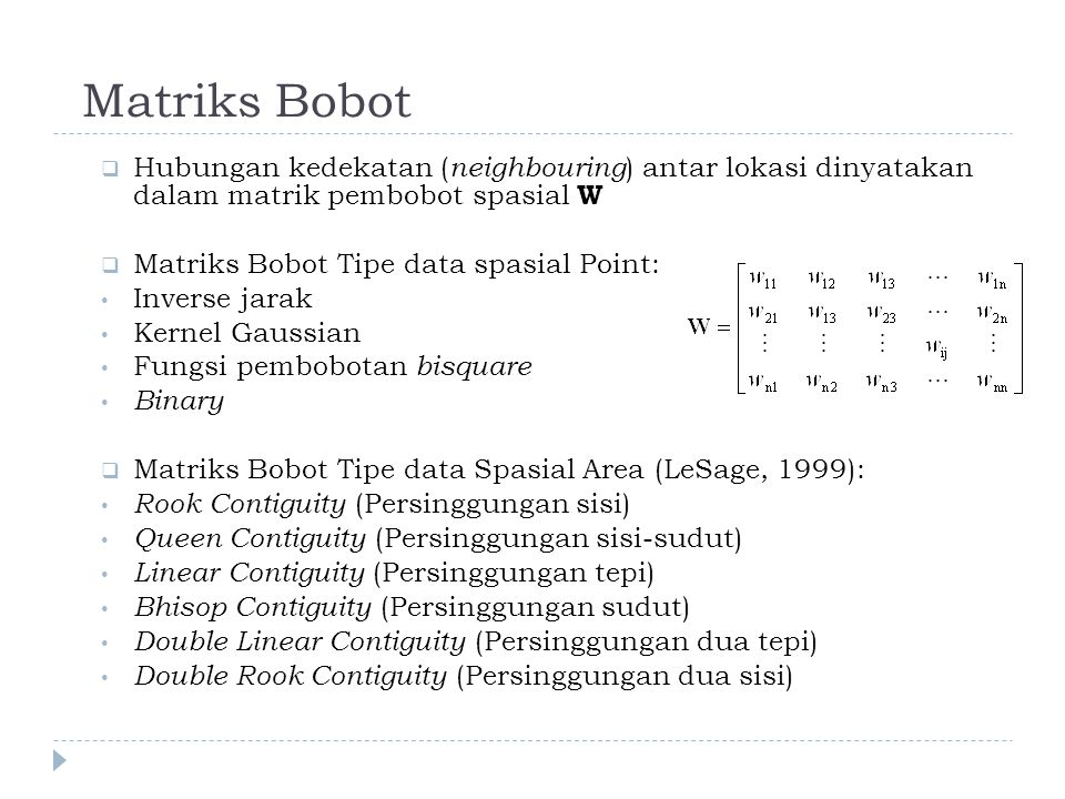 Matriks Bobot  Hubungan kedekatan ( neighbouring ) antar lokasi dinyatakan dalam matrik pembobot spasial W  Matriks Bobot Tipe data spasial Point: Inverse jarak Kernel Gaussian Fungsi pembobotan bisquare Binary  Matriks Bobot Tipe data Spasial Area (LeSage, 1999): Rook Contiguity (Persinggungan sisi) Queen Contiguity (Persinggungan sisi-sudut) Linear Contiguity (Persinggungan tepi) Bhisop Contiguity (Persinggungan sudut) Double Linear Contiguity (Persinggungan dua tepi) Double Rook Contiguity (Persinggungan dua sisi)