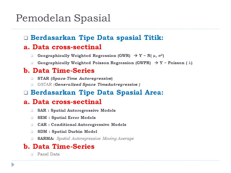  Berdasarkan Tipe Data spasial Titik: a. Data cross-sectinal  Geographically Weighted Regression (GWR)  Y ~ N( µ, σ 2 )  Geographically Weighted P