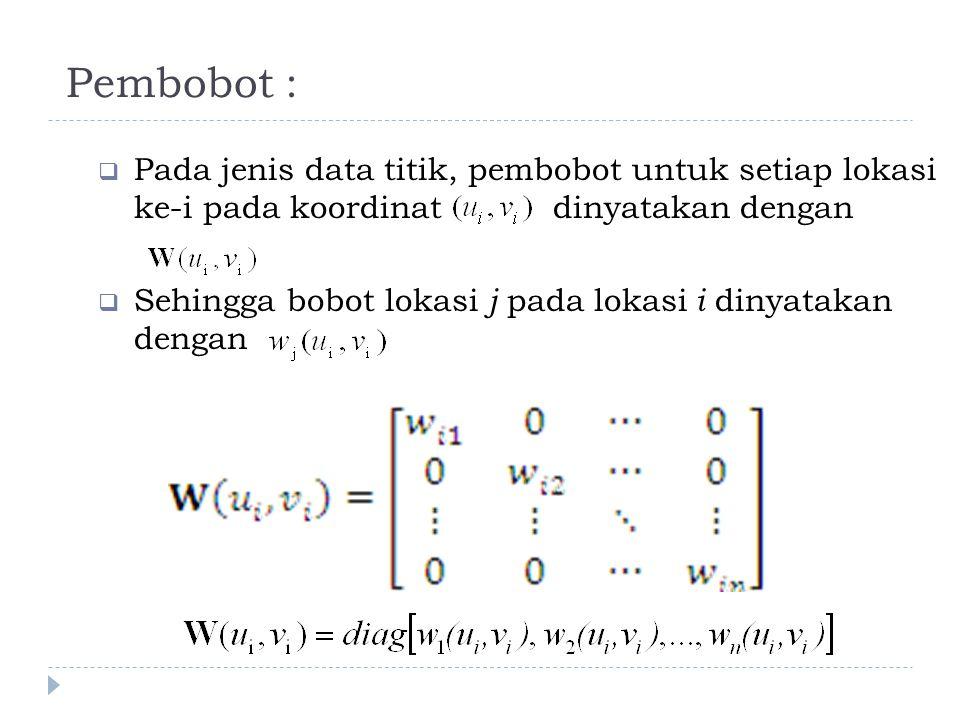 Pembobot :  Pada jenis data titik, pembobot untuk setiap lokasi ke-i pada koordinat dinyatakan dengan  Sehingga bobot lokasi j pada lokasi i dinyata