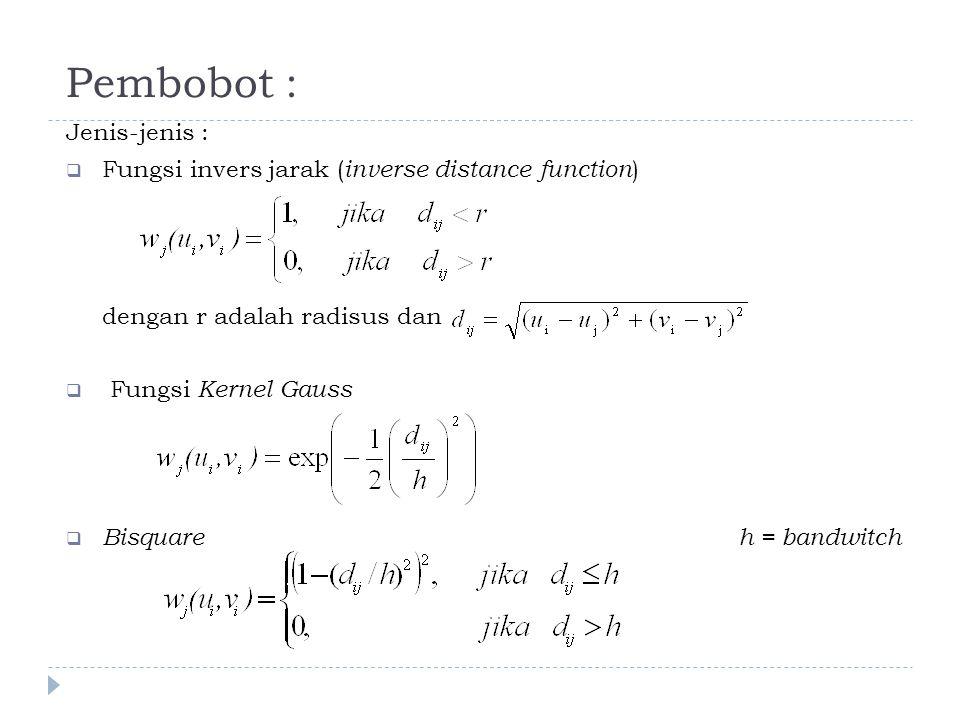 Pembobot : Jenis-jenis :  Fungsi invers jarak ( inverse distance function ) dengan r adalah radisus dan  Fungsi Kernel Gauss  Bisquareh = bandwitch
