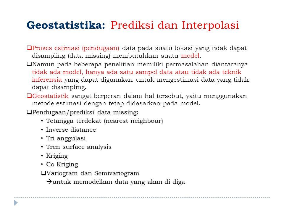 Geostatistika: Prediksi dan Interpolasi  Proses estimasi (pendugaan) data pada suatu lokasi yang tidak dapat disampling (data missing) membutuhkan suatu model.